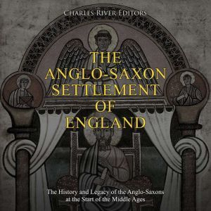 Anglo-Saxon Settlement of England, The: The History and Legacy of the Anglo-Saxons at the Start of the Middle Ages, Charles River Editors