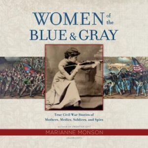 Women of the Blue & Gray: True Civil War Stories of Mothers, Medics, Soldiers, and Spies, Marianne Monson