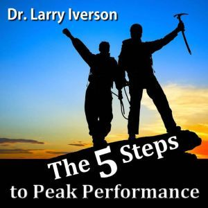 The 5 Steps to Peak Performance: The Secret to Overcoming Limiting Beliefs, Dr. Larry Iverson Ph.D.