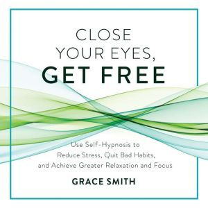 Close Your Eyes, Get Free: Your Guide to Personal Freedom Using Your Subconscious Mind, Grace Smith