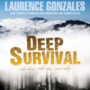 Deep Survival Who Lives, Who Dies, and Why: True Stories of Miraculous Endurance and Sudden Death, Laurence Gonzales