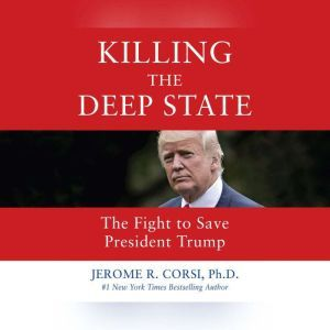 Killing the Deep State The Fight to Save President Trump, Jerome R. Corsi, PhD