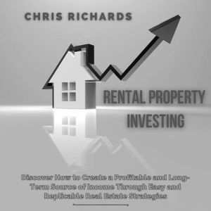 Rental Property Investing: Discover How to Create a Profitable and Long-Term Source of Income Through Easy and Replicable Real Estate Strategies, Chris Richards