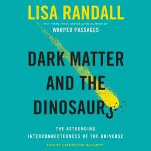 Dark Matter and the Dinosaurs: The Astounding Interconnectedness of the Universe, Lisa Randall