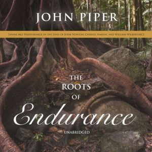 The Roots of Endurance: Invincible Perseverance in the Lives of John Newton, Charles Simeon, and William Wilberforce, John Piper