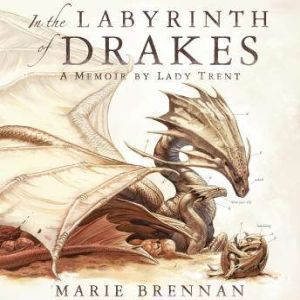 In the Labyrinth of Drakes a Memoir by Lady Trent, Marie Brennan