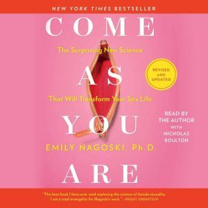 Come As You Are: Revised and Updated The Surprising New Science That Will Transform Your Sex Life, Emily Nagoski