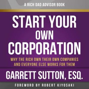 Rich Dad Advisors: Start Your Own Corporation, 2nd Edition: Why the Rich Own Their Own Companies and Everyone Else Works for Them, Garrett Sutton