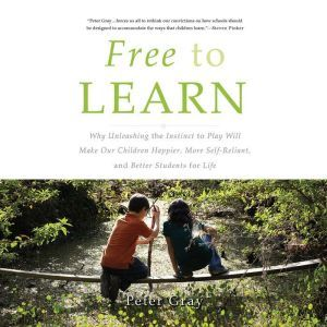 Free to Learn Why Unleashing the Instinct to Play Will Make Our Children Happier, More Self-Reliant, and Better Students for Life, Peter Gray