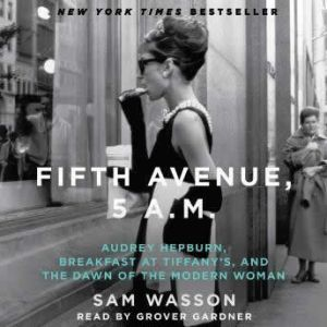 Fifth Avenue, 5 A.M.: Audrey Hepburn, Breakfast at Tiffany's, and the Dawn of the Modern Woman, Sam Wasson