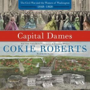 Capital Dames: The Civil War and the Women of Washington, 1848-1868, Cokie Roberts