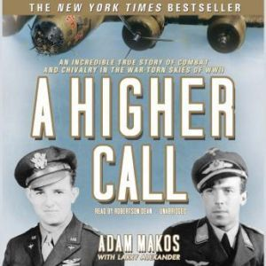 A Higher Call: An Incredible True Story of Combat and Chivalry in the War-Torn Skies of World War II, Adam Makos, with Larry Alexander