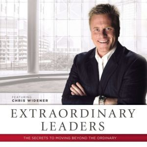Extraordinary Leaders: The Secrets to Moving beyond the Ordinary, Chris Widener