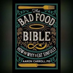 The Bad Food Bible: How and Why to Eat Sinfully, Aaron Carroll, MD