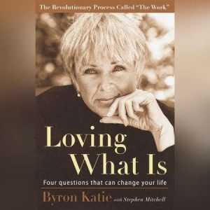 Loving What Is Four Questions That Can Change Your Life, Byron Katie