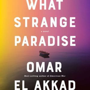 What Strange Paradise A Novel, Omar El Akkad