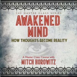 Awakened Mind: How Thoughts Become Reality, Mitch Horowitz