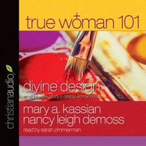 True Woman 101 Divine Design: An Eight-Week Study on Biblical Womanhood, Mary A Kassian