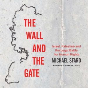 The Wall and the Gate Israel, Palestine, and the Legal Battle for Human Rights, Michael Sfard