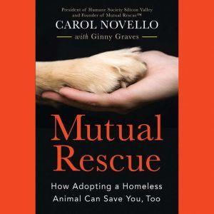 Mutual Rescue: How Adopting a Homeless Animal Can Save You, Too, Carol Novello