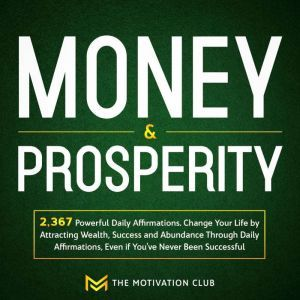 Money and Prosperity: 2,367 Powerful Daily Affirmations Change Your Life by Attracting Wealth, Success and Abundance Through Daily Affirmations, Even if You've Never Been Successful, The Motivation Club