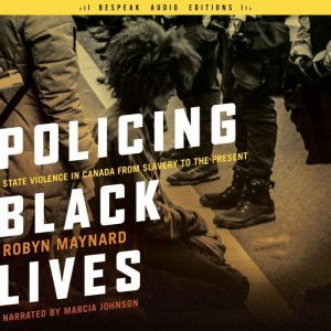 Policing Black Lives State Violence in Canada from Slavery to the Present, Robyn Maynard