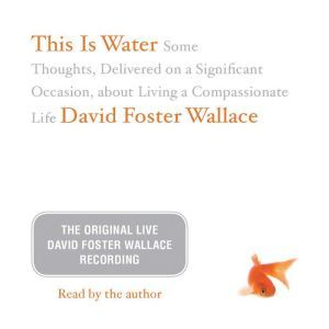 This Is Water: The Original David Foster Wallace Recording Some Thoughts, Delivered on a Significant Occasion, about Living a Compassionate Life, David Foster Wallace