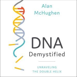 DNA Demystified Unravelling the Double Helix, Alan McHughen