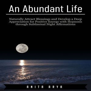 An Abundant Life: Naturally Attract Blessings and Develop a Deep Appreciation for Positive Energy with Hypnosis through Subliminal Night Affirmations , Anita Arya