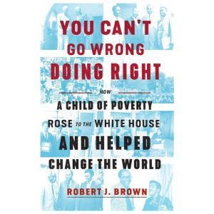 You Can't Go Wrong Doing Right: How a Child of Poverty Rose to the White House and Helped Change the World, Robert J. Brown