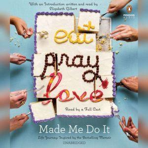 Eat Pray Love Made Me Do It: Life Journeys Inspired by the Bestselling Memoir, Various