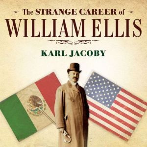 The Strange Career of William Ellis: The Texas Slave Who Became a Mexican Millionaire, Karl Jacoby
