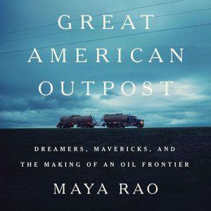 Great American Outpost Dreamers, Mavericks, and the Making of an Oil Frontier, Maya Rao