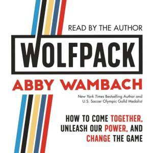 WOLFPACK How to Come Together, Unleash Our Power, and Change the Game, Abby Wambach