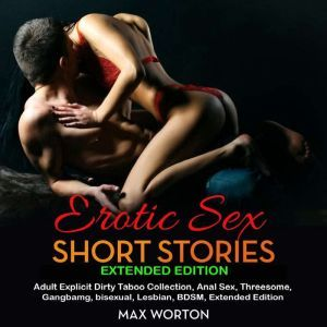 Erotic Sex Short Stories Extended Edition Adult Explicit Dirty Taboo Collection, Anal Sex, Threesome, Gangbang, Lesbian, BDSM, Extended Edition, max worton
