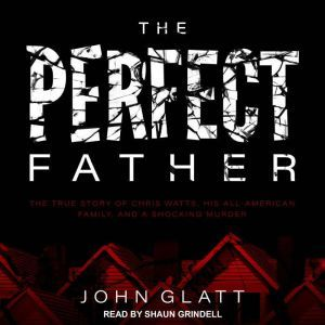 The Perfect Father The True Story of Chris Watts, His All-American Family, and a Shocking Murder, John Glatt