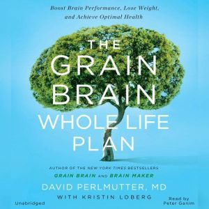 The Grain Brain Whole Life Plan: Boost Brain Performance, Lose Weight, and Achieve Optimal Health, Perlmutter MD