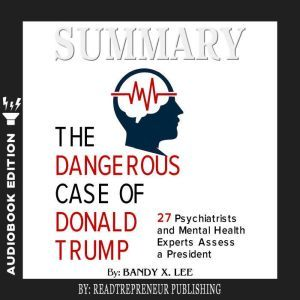 Summary of The Dangerous Case of Donald Trump: 37 Psychiatrists and Mental Health Experts Assess a President by Brandy X. Lee, Readtrepreneur Publishing