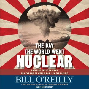 The Day the World Went Nuclear: Dropping the Atom Bomb and the End of World War II in the Pacific, Bill O'Reilly