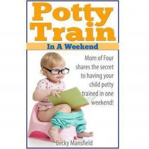 Potty Train in a Weekend, Becky Mansfield