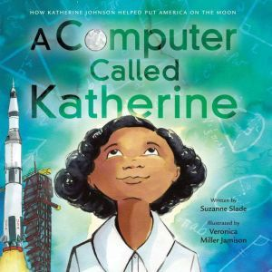 A Computer Called Katherine: How Katherine Johnson Helped Put America on the Moon, Suzanne Slade