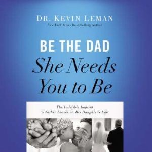Be the Dad She Needs You to Be The Indelible Imprint a Father Leaves on His Daughter's Life, Kevin Leman