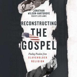 Reconstructing the Gospel: Finding Freedom from Slaveholder Religion, Jonathan Wilson-Hartgrove