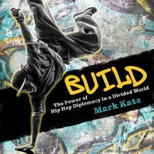 Build The Power of Hip Hop Diplomacy in a Divided World, Mark Katz
