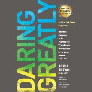 Daring Greatly How the Courage to Be Vulnerable Transforms the Way We Live, Love, Parent, and Lead, BrenA© Brown