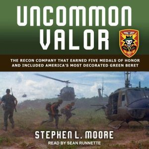 Uncommon Valor The Recon Company that Earned Five Medals of Honor and Included America's Most Decorated Green Beret, Stephen L. Moore