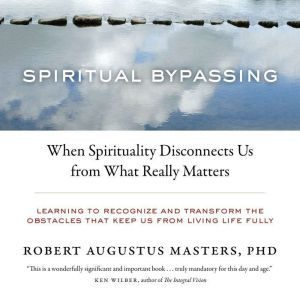 Spiritual Bypassing: When Spirituality Disconnects Us from What Really Matters, Robert Augustus Masters, Ph.D.