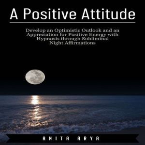 A Positive Attitude: Develop an Optimistic Outlook and an Appreciation for Positive Energy with Hypnosis through Subliminal Night Affirmations , Anita Arya