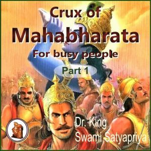 Part 1 of Crux of Mahabharata for busy people: Insightful rendering of the biggest Epic ever known, Dr. King