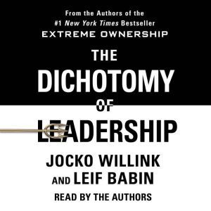 The Dichotomy of Leadership: Balancing the Challenges of Extreme Ownership to Lead and Win, Jocko Willink